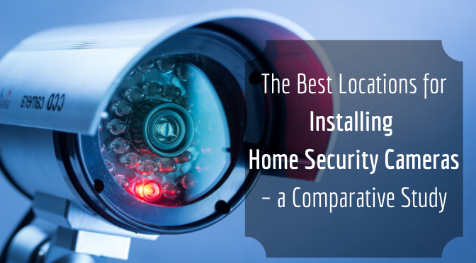The Best Locations for Installing Home Security Cameras – a Comparative Study