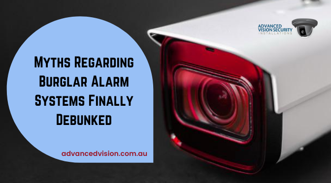Top 4 Myths Regarding Burglar Alarm Systems Finally Debunked!